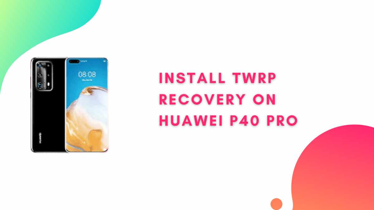 TWRP Recovery On Huawei P40 Pro