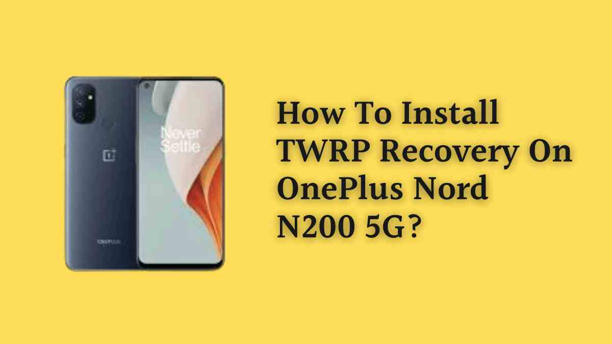 How To Install TWRP Recovery On OnePlus Nord N200 5G?